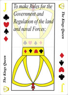 The Kings' Queen of Tyranny playing card replaces the Joker in a standard deck of playing cards. Her suits are Spades, Diamonds, Hearts and Clubs. It is also clause fourteen in Article 1 Section 8 of the U.S. Constitution